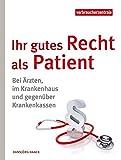 Ihr gutes Recht als Patient: Bei Ärzten, im Krankenhaus und gegenüber Krankenkassen